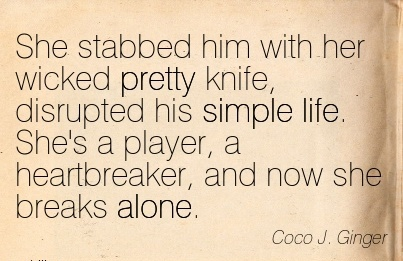 She stabbed him with her wicked pretty knife, disrupted his simple life. She's a player,  now she breaks alone. - Coco J. Ginger - Cheating Quotes
