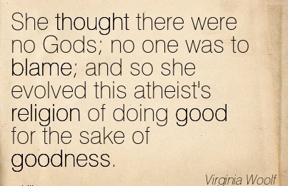 She Thought There Were No Gods No One Was To Blame And So She Evolved This Atheist's Religion Of Doing Good For The Sake Of Goodness. - Virginia Woolf