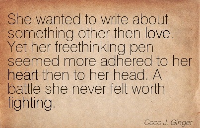 She Wanted To Write About Something Other Then Love. Yet Her Freethinking Pen Seemed More Adhered To Her Heart Then To Her Head. A Battle She Never Felt Worth Fighting. - Coco J. Ginger