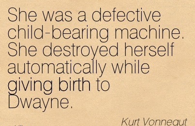 She Was A Defective Child-Bearing Machine. She Destroyed Herself Automatically While Giving Birth To Dwayne. - Kurt Vonnegut