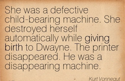 She Was A Defective Child-Bearing Machine. She Destroyed Herself Automatically While Giving Birth To Dwayne. The Printer Disappeared. He Was A Disappearing Machine. - Kurt Vonnegut