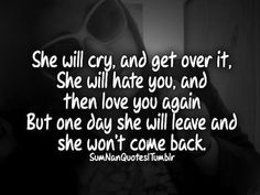She Will Cry. And Get Over it, She Will Hate You, And then Love you again But One Day She Will LEave And She Won't Come Back. - Cheating Quotes