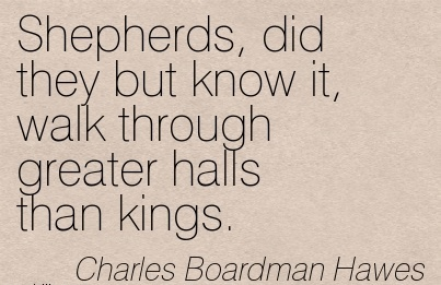 Shepherds, Did They But Know It, Walk Through Greater Halls Than Kings. - Charles Boardman Hawes