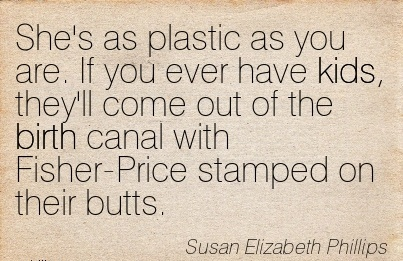 She's As Plastic As You Are. If You Ever Have Kids, They'll Come Out Of The Birth Canal With Fisher-Price Stamped On Their Butts. - Susan Elizabeth Phillps