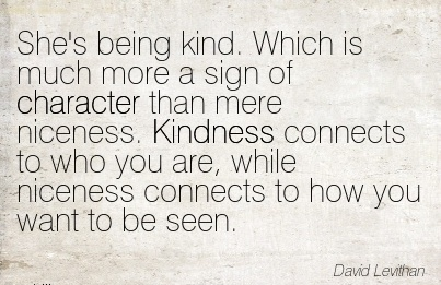 She's Being kind. Which is much more a sign of Character Than mere Niceness. Kindness Connects to niceness Connects to How you want to be Seen. - David Levithan