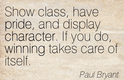 Show Class, Have Pride, and display Character. If you do, Winning Takes Care of itself. - PAul Bryant