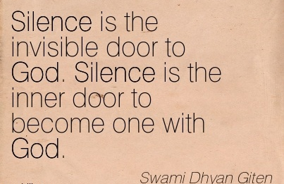 Silence is the invisible door to God. Silence is the inner door to become one with God. - Swami Dhyan Giten
