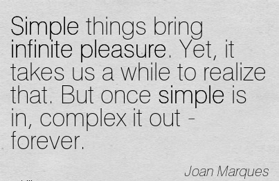 Simple Things Bring Infinite Pleasure. Yet, It Takes Us A While To Realize That. But Once Simple Is In, Complex It Out - Forever. - Joan Marques