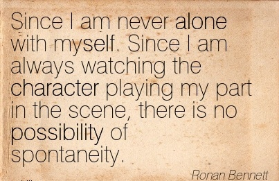 Since I am never Alone with myself. Since I am always Watching the Character Playing my Part in the Scene, there is no Possibility of Spontaneity. - Ronan Bennett