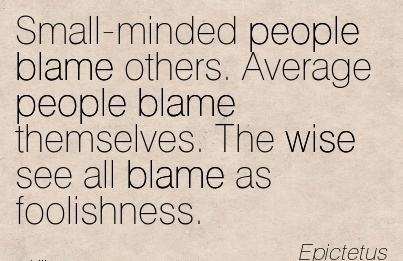 Small-Minded People Blame Others. Average People Blame Themselves. The Wise See All Blame As Foolishness. - Epictetus