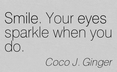 Smile. Your Eyes Sparkle When You Do. - Coco J. Ginger - Addiction Quotes