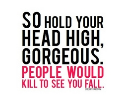 So Hold Your Head High, Gorgeous. People Would kill To See you Fall.