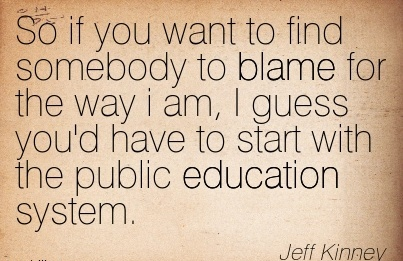 So If You Want To Find Somebody To Blame For The Way I Am, I Guess You'd Have To A Start With The Public Education System. - Jeff Kinney