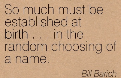 So Much Must Be Established At Birth . . . In The Random Choosing Of A Name. - Bill Barich