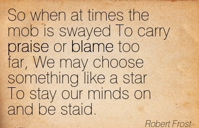 So When At Times The Mob Is Swayed To Carry Praise Or Blame Too Far, We May Choose Something Like A Star To stay Our Minds On And Be Sstaid. - Robert Frost