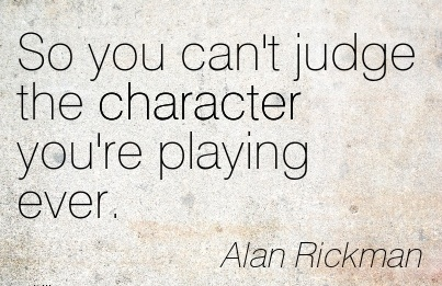 So You Can't Judge the Character You're Playing Ever. - Alan Rickman