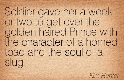 Soldier gave her a week or two to get over the golden haired Prince with the Character of a horned toad and the soul of a Slug. - Kim Hunter