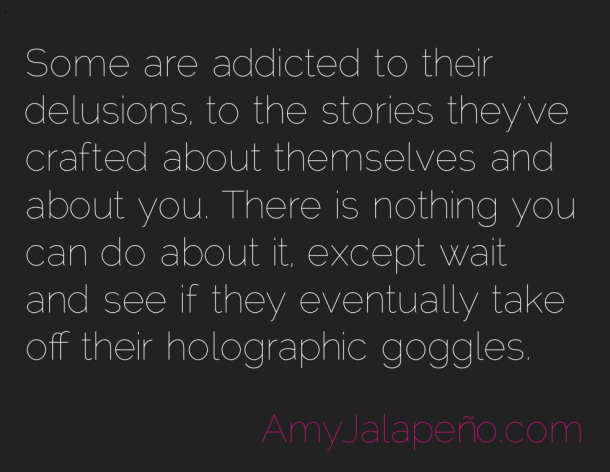 Some Are Addicted To Their Delusions To The Stories They've Crafted About Themselves And About You..  ~ Addiction Quotes