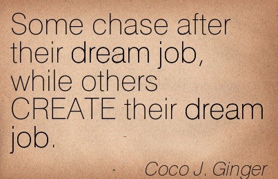 Some Chase After Their Dream Job, While Others CREATE Their Dream Job. - Coco J. Ginger