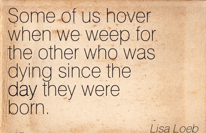 Some Of Us Hover When We Weep For The Other Who Was Dying Since The Day They Were Born. - Lisa Loeb