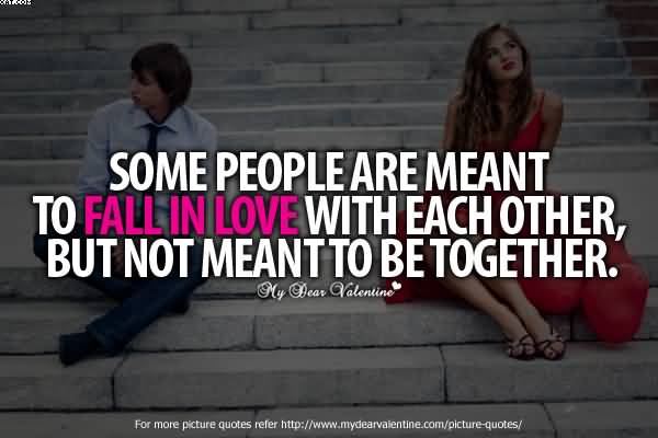 Some People Are ment To Fall imn love With Each Other But Not Meant To Be Together.  -Cheating Quotes
