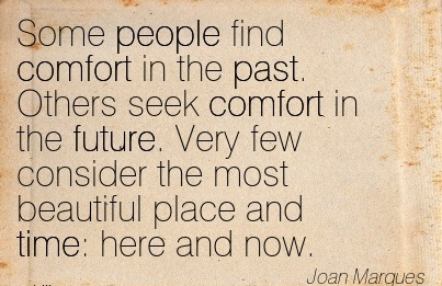 Some People Find Comfort in the Past. Others seek Comfort in the future. Very few Consider the most Beautiful Place and time  here and Now. - Joan Marques