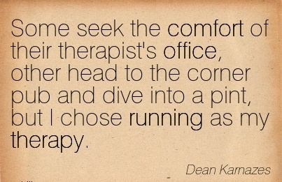 Some Seek The Comfort of Their Therapist's Office, other Head to the Corner Pub and Dive Into a pint, but I chose Running as my Therapy. - Dean Karnazes