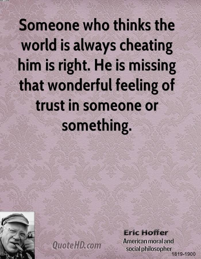 Someone Who Thinks The World Is Always Cheating Him Is Right. He Is Missing That Wonderful Feeling Of Trust In Someone Or Something