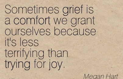 Sometimes Grief is a Comfort We Grant Ourselves Because it's less terrifying than Trying for Joy. - Megan Hart