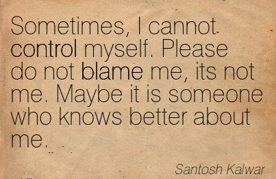 Sometimes, I Cannot Control Myself. Please Do Not Blame Me, Its Not Me. Maybe it Is Someone Who Knows Better About Me.