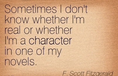 Sometimes I don't know whether I'm real or whether I'm a Character in one of my Novels. - F. Scott Fitzgerald