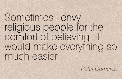 Sometimes I envy Religious People For the Comfort of Believing. It Would make Everything so Much Easier. - Peter Cameron