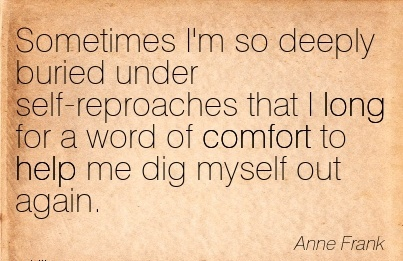 Sometimes I'm so Deeply Buried Under Self-Reproaches that I Long for a word of Comfort to help me dig Myself Out again. - Anne Frank