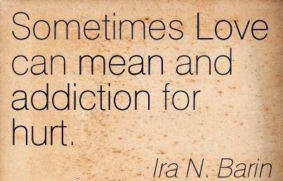 Sometimes Love Can Mean And Addiction For Hurt.  - Ira N. Barin