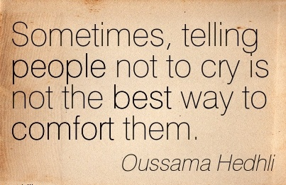 Sometimes, Telling People Not to cry is not the best Way to Comfort Them. - Oussama Hedhli
