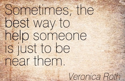 Sometimes, The Best Way to Help Someone Is Just to Be Near them. - Veronica Roth