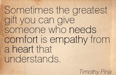 Sometimes the greatest Gift you can give Someone who needs Comfort is Empathy from a heart that Understands. - Timothy Pina