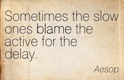 Sometimes The Slow Ones Blame The Active For The Delay. - Aesop