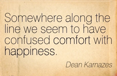 Somewhere Along the line we seem to have Confused Comfort with Happiness. - Dean Karnazes