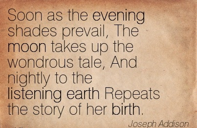 Soon As The Evening Shades Prevail, The Moon Takes Up the Wondrous Tale, And Nightly to the Listening Earth Repeats the Story Of Her Birth. - Joseph Addison
