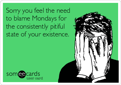 Sorry You Feel The Need To Blame Mondays For The Consistently Pitiful State Of Your Existence.