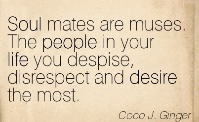 Soul Mates are Muses. The people in Your Life You Despise, Disrespect and Desire The Most. - Coco J. Ginger - Addiction Quotes