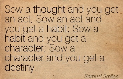 Sow a Thought And you get an act Sow an Act and You get a Habit Sow a habit and you get a Character Sow a Character and you get a Destiny. - Samuel Smiles