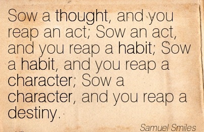 Sow a Thought, and you Reap an act; Sow an act, and you Reap a Habit; Sow a Habit, and you reap a Character; Sow a Character, and you reap a Destiny. - Samuel Smiles