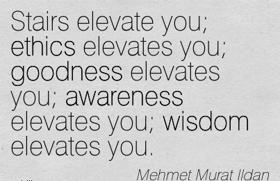 Stairs Elevate You Ethics Elevates You Goodness Elevates You Awareness Elevates You Wisdom Elevates You. - Mehmet Murat IIdan