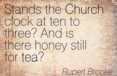 Stands the Church Clock At ten to three! And is there Honey Still For Tea. - Rupert Brooke