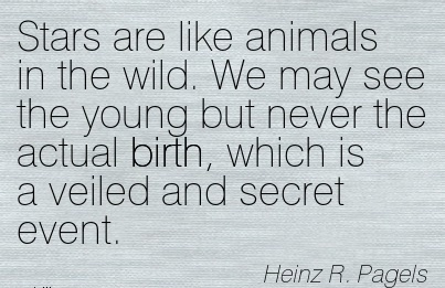 Stars Are Like Animals In The Wild. We May See The Young But Never The Actual Birth, Which Is A Veiled And Secret Event. - Heinz R. Pagels