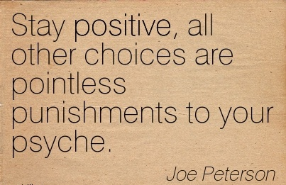 Stay Positive, All Other Choices Are Pointless Punishments To Your Psyche. - Joe Peterson