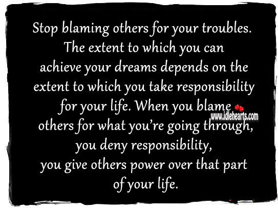 Stop Blaming Others For Your Troubles. The Extent To Which You Can Achieve Your Dreams Depends On the Extent to Which You Take Responisbility For Your Life.
