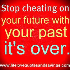 Stop Cheating On Your Future With your Past It's Over.